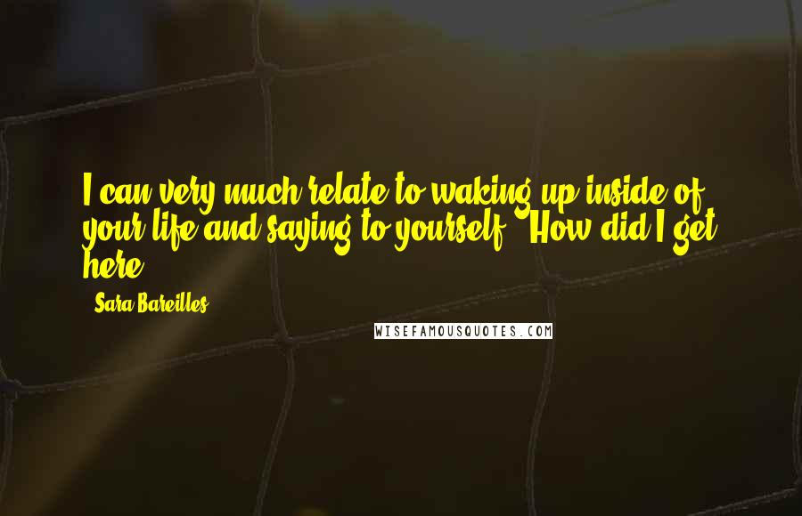 "Sara Bareilles quotes: I can very much relate to waking up inside of your life and saying to yourself, ""How did I get here?"""