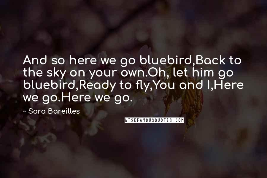Sara Bareilles quotes: And so here we go bluebird,Back to the sky on your own.Oh, let him go bluebird,Ready to fly,You and I,Here we go.Here we go.