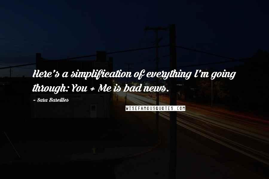 Sara Bareilles quotes: Here's a simplification of everything I'm going through: You + Me is bad news.