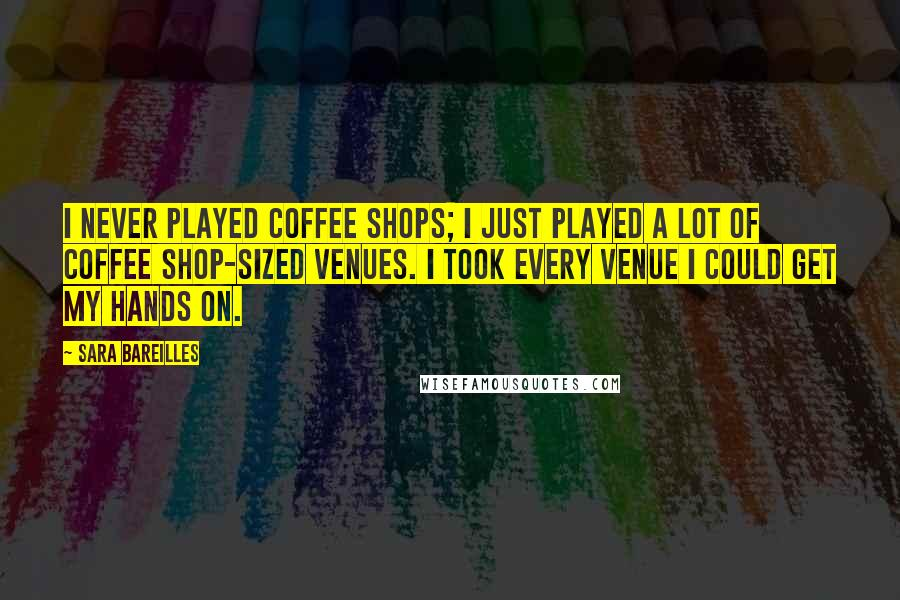 Sara Bareilles quotes: I never played coffee shops; I just played a lot of coffee shop-sized venues. I took every venue I could get my hands on.