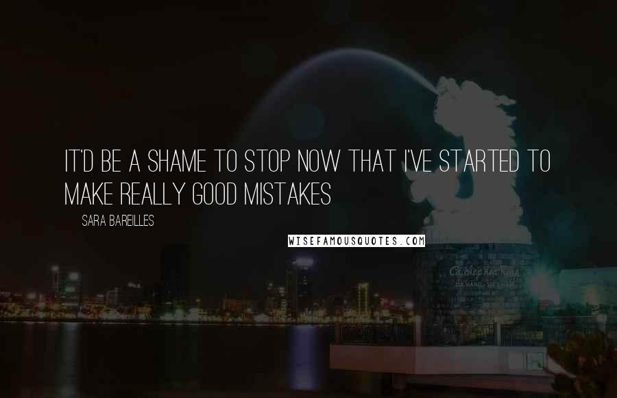 Sara Bareilles quotes: It'd be a shame to stop now that I've started to make really good mistakes