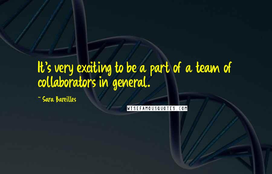 Sara Bareilles quotes: It's very exciting to be a part of a team of collaborators in general.