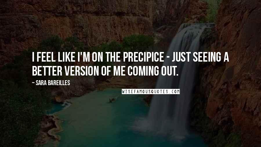 Sara Bareilles quotes: I feel like I'm on the precipice - just seeing a better version of me coming out.