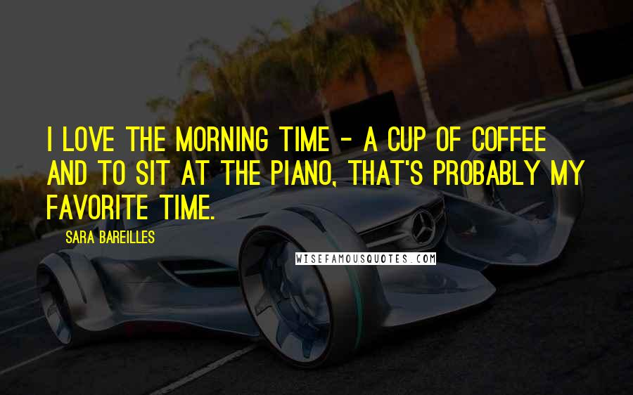 Sara Bareilles quotes: I love the morning time - a cup of coffee and to sit at the piano, that's probably my favorite time.