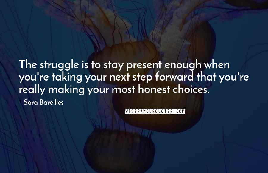 Sara Bareilles quotes: The struggle is to stay present enough when you're taking your next step forward that you're really making your most honest choices.