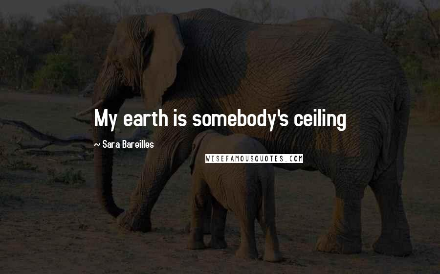 Sara Bareilles quotes: My earth is somebody's ceiling