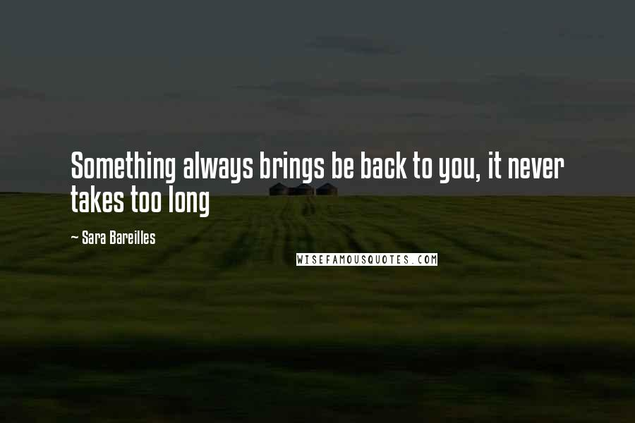 Sara Bareilles quotes: Something always brings be back to you, it never takes too long