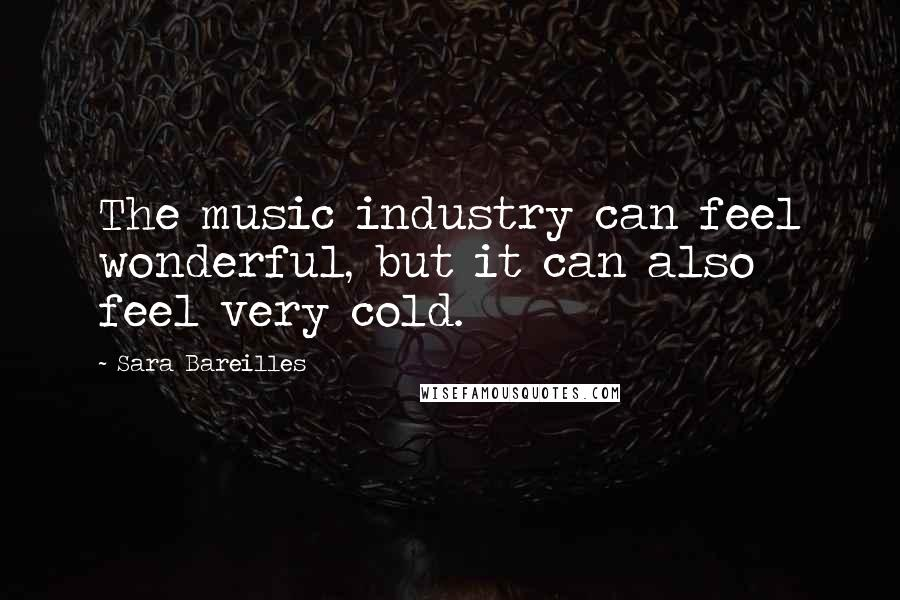 Sara Bareilles quotes: The music industry can feel wonderful, but it can also feel very cold.