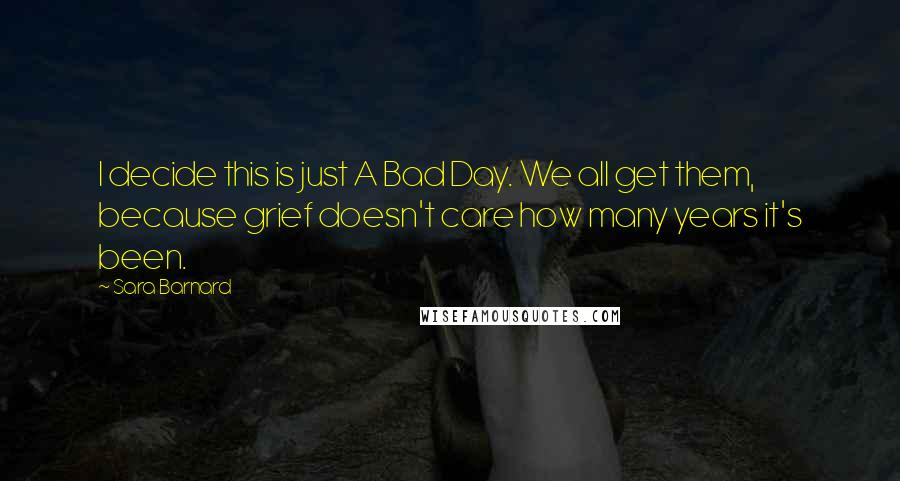 Sara Barnard quotes: I decide this is just A Bad Day. We all get them, because grief doesn't care how many years it's been.