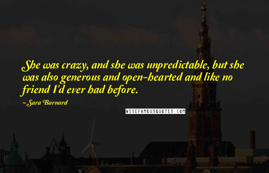 Sara Barnard quotes: She was crazy, and she was unpredictable, but she was also generous and open-hearted and like no friend I'd ever had before.
