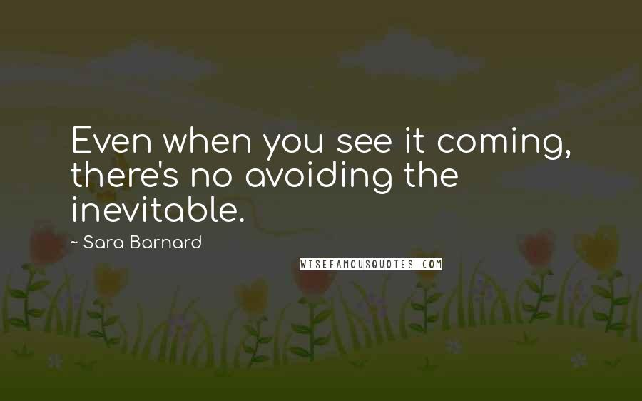 Sara Barnard quotes: Even when you see it coming, there's no avoiding the inevitable.