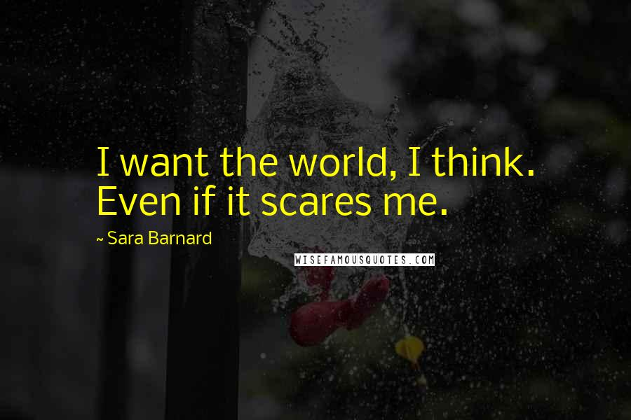 Sara Barnard quotes: I want the world, I think. Even if it scares me.