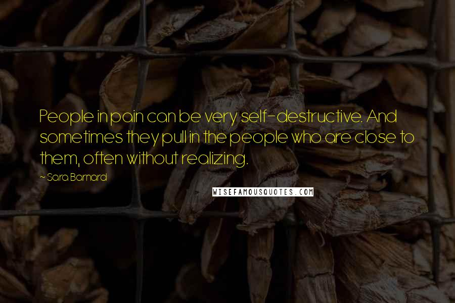 Sara Barnard quotes: People in pain can be very self-destructive. And sometimes they pull in the people who are close to them, often without realizing.