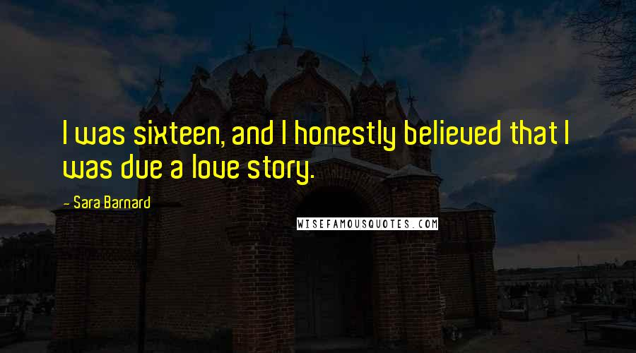 Sara Barnard quotes: I was sixteen, and I honestly believed that I was due a love story.