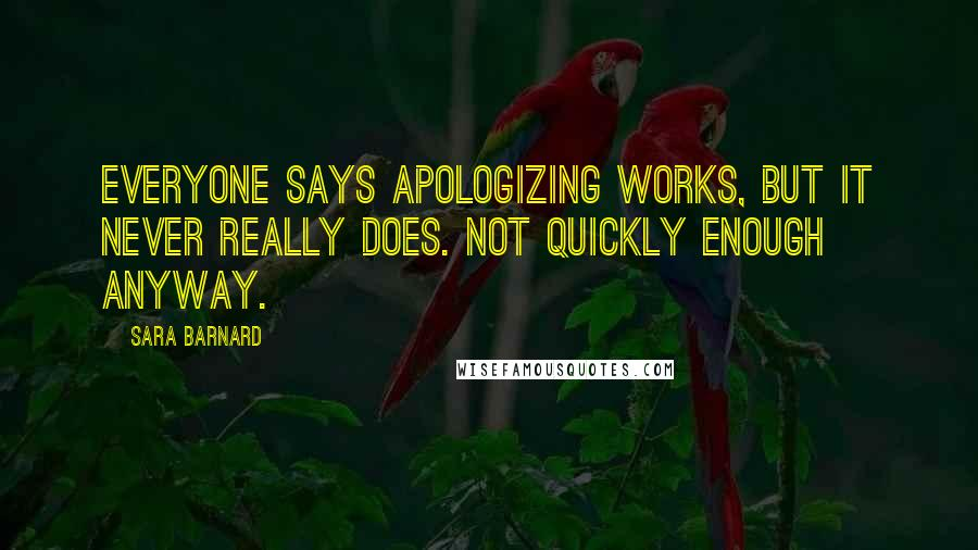 Sara Barnard quotes: Everyone says apologizing works, but it never really does. Not quickly enough anyway.