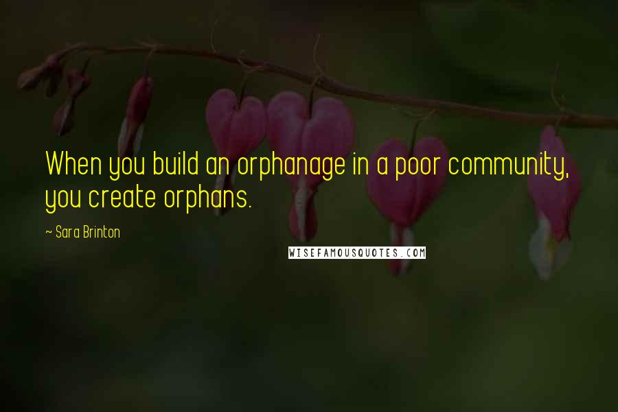 Sara Brinton quotes: When you build an orphanage in a poor community, you create orphans.