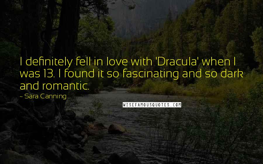 Sara Canning quotes: I definitely fell in love with 'Dracula' when I was 13. I found it so fascinating and so dark and romantic.