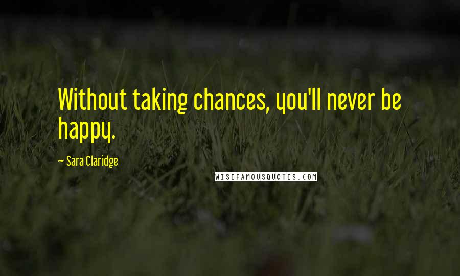 Sara Claridge quotes: Without taking chances, you'll never be happy.