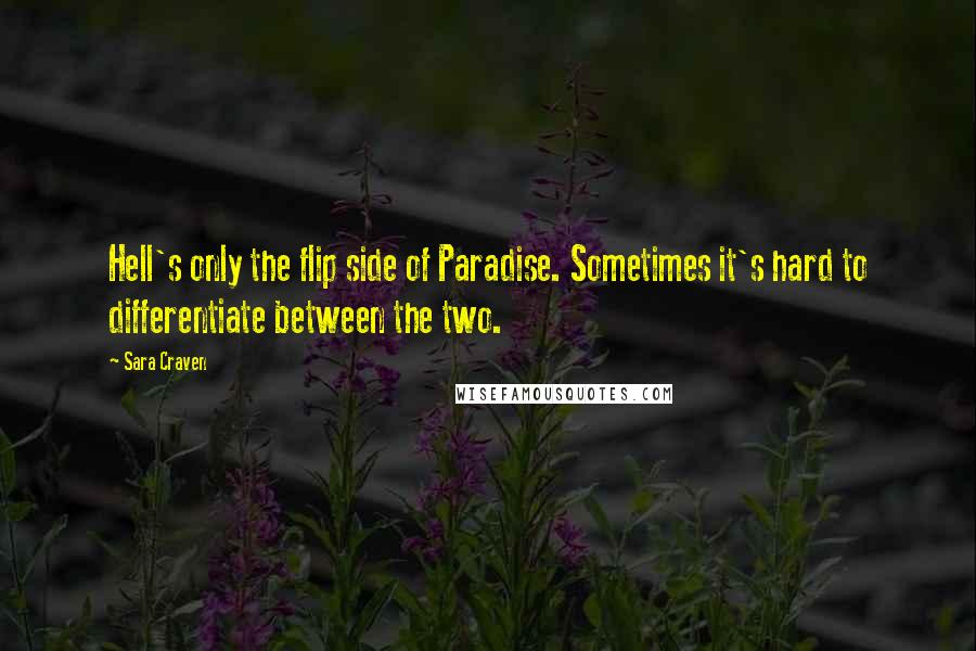 Sara Craven quotes: Hell's only the flip side of Paradise. Sometimes it's hard to differentiate between the two.