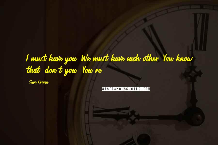 Sara Craven quotes: I must have you. We must have each other. You know that, don't you? You're