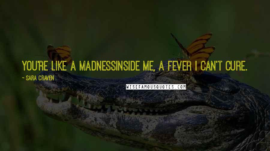 Sara Craven quotes: You're like a madnessinside me, a fever I can't cure.