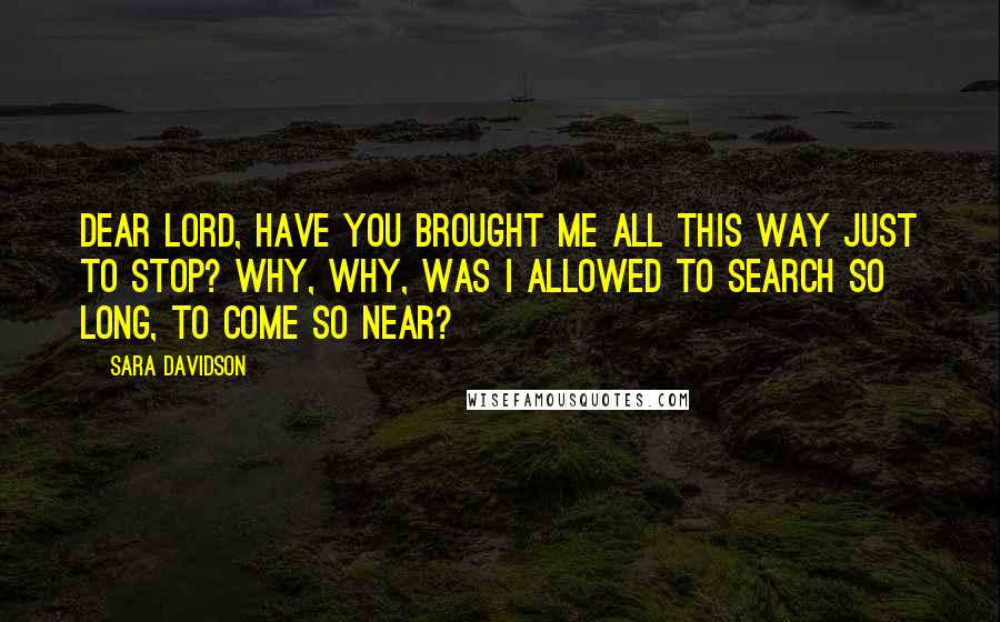 Sara Davidson quotes: Dear Lord, have you brought me all this way just to stop? Why, why, was I allowed to search so long, to come so near?