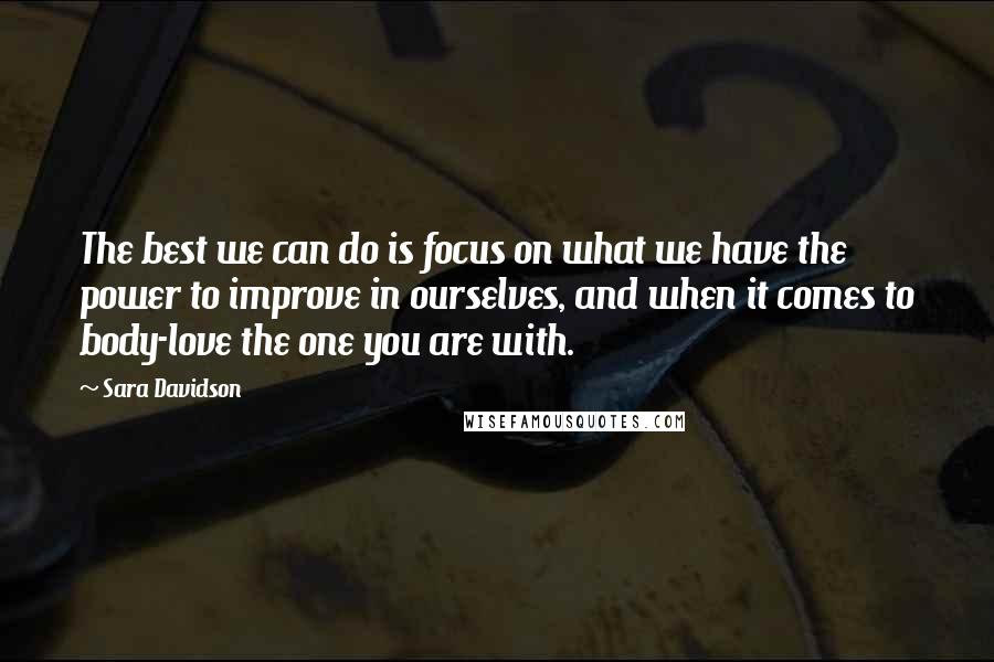 Sara Davidson quotes: The best we can do is focus on what we have the power to improve in ourselves, and when it comes to body-love the one you are with.