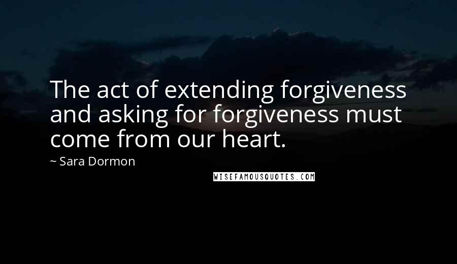 Sara Dormon quotes: The act of extending forgiveness and asking for forgiveness must come from our heart.