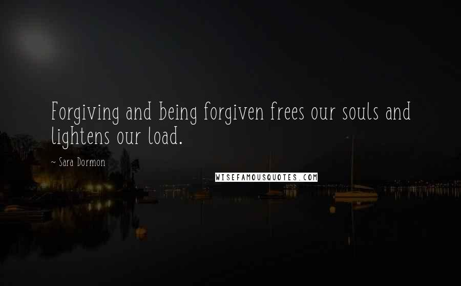 Sara Dormon quotes: Forgiving and being forgiven frees our souls and lightens our load.