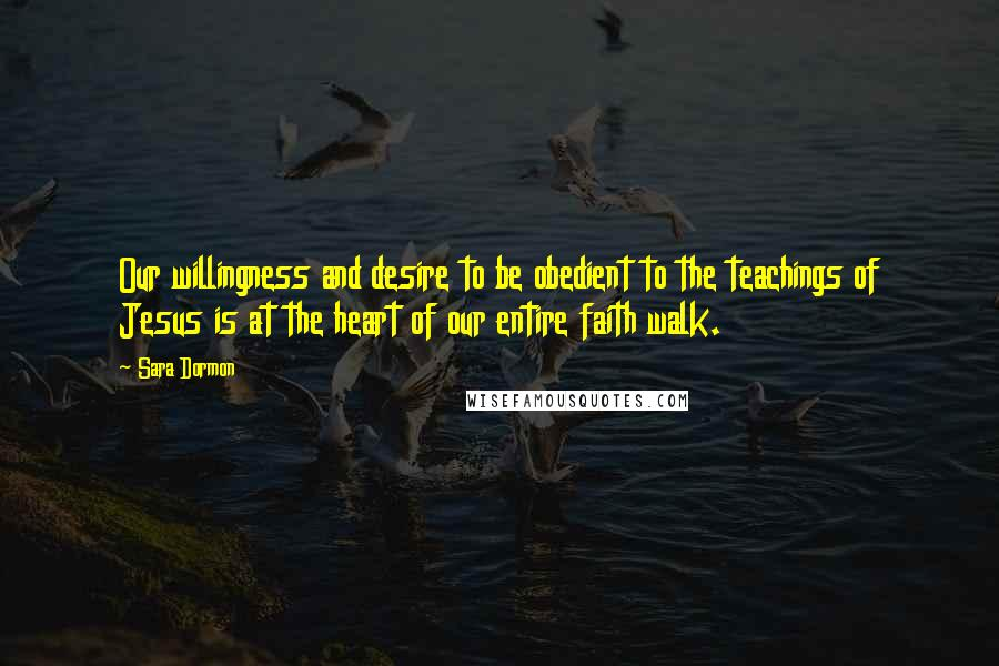 Sara Dormon quotes: Our willingness and desire to be obedient to the teachings of Jesus is at the heart of our entire faith walk.
