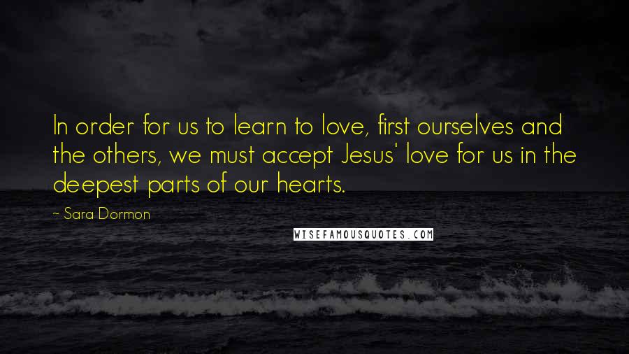 Sara Dormon quotes: In order for us to learn to love, first ourselves and the others, we must accept Jesus' love for us in the deepest parts of our hearts.