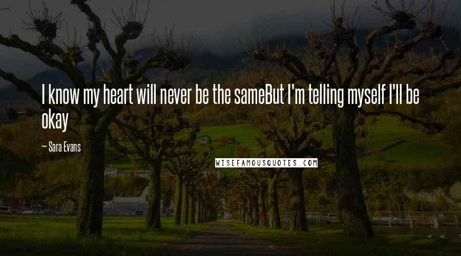 Sara Evans quotes: I know my heart will never be the sameBut I'm telling myself I'll be okay