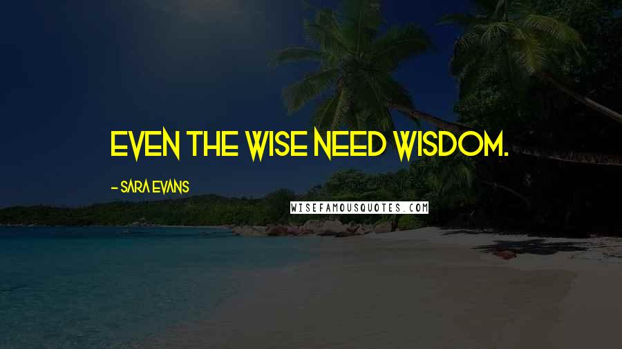 Sara Evans quotes: Even the wise need wisdom.