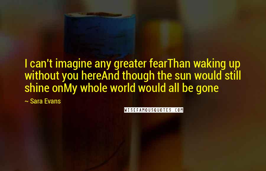 Sara Evans quotes: I can't imagine any greater fearThan waking up without you hereAnd though the sun would still shine onMy whole world would all be gone