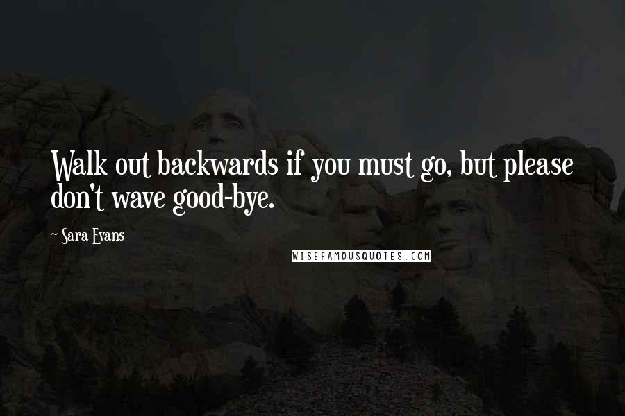 Sara Evans quotes: Walk out backwards if you must go, but please don't wave good-bye.