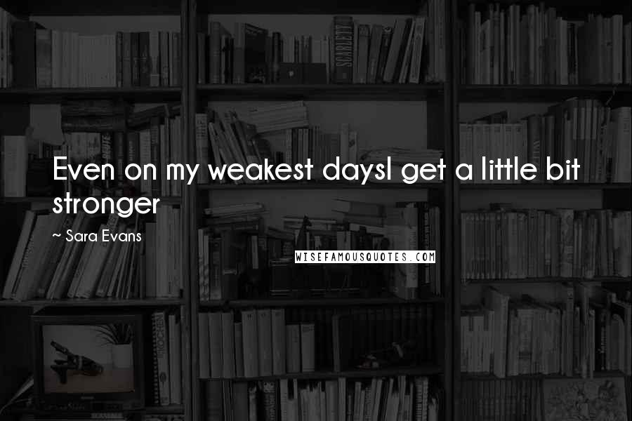 Sara Evans quotes: Even on my weakest daysI get a little bit stronger