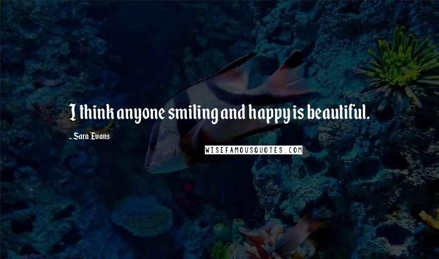 Sara Evans quotes: I think anyone smiling and happy is beautiful.