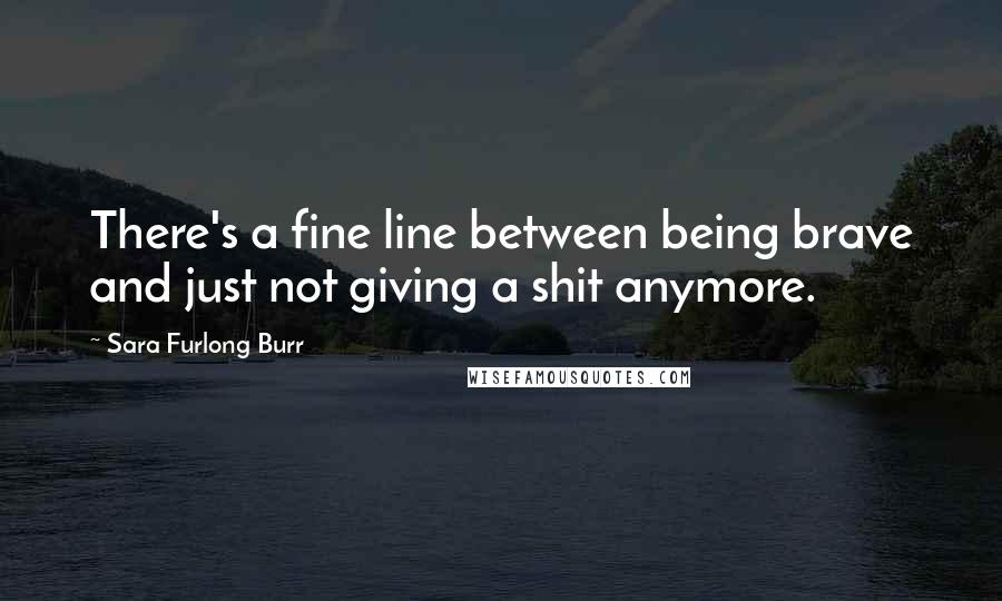 Sara Furlong Burr quotes: There's a fine line between being brave and just not giving a shit anymore.