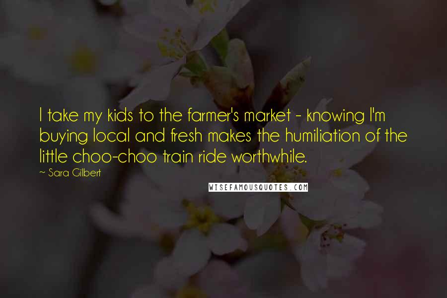 Sara Gilbert quotes: I take my kids to the farmer's market - knowing I'm buying local and fresh makes the humiliation of the little choo-choo train ride worthwhile.