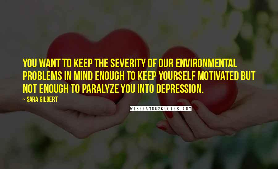 Sara Gilbert quotes: You want to keep the severity of our environmental problems in mind enough to keep yourself motivated but not enough to paralyze you into depression.