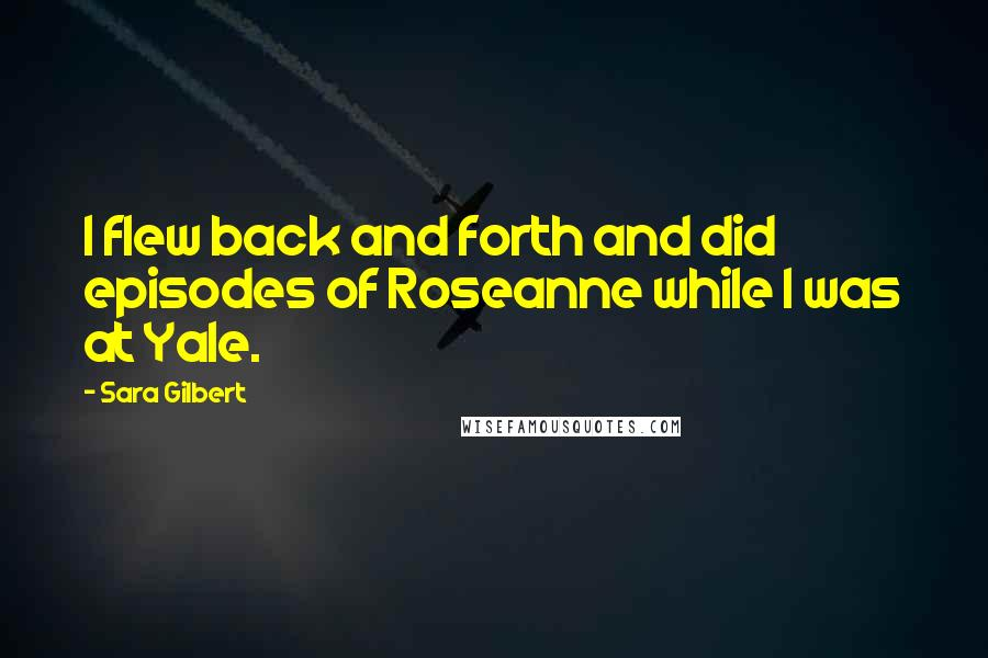 Sara Gilbert quotes: I flew back and forth and did episodes of Roseanne while I was at Yale.