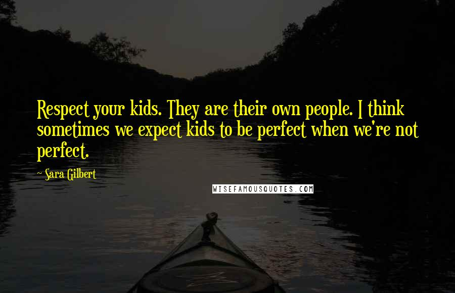 Sara Gilbert quotes: Respect your kids. They are their own people. I think sometimes we expect kids to be perfect when we're not perfect.