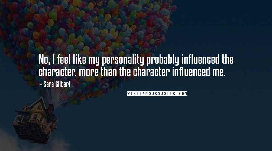 Sara Gilbert quotes: No, I feel like my personality probably influenced the character, more than the character influenced me.