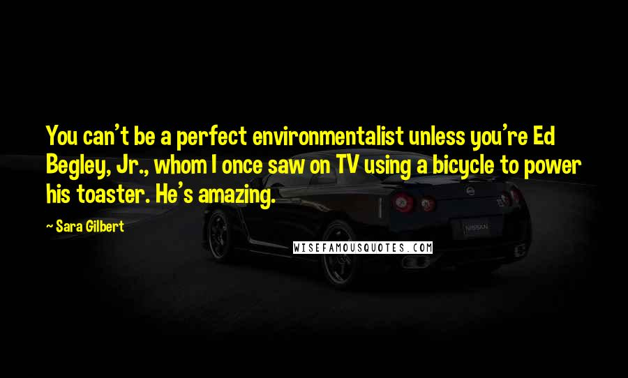 Sara Gilbert quotes: You can't be a perfect environmentalist unless you're Ed Begley, Jr., whom I once saw on TV using a bicycle to power his toaster. He's amazing.