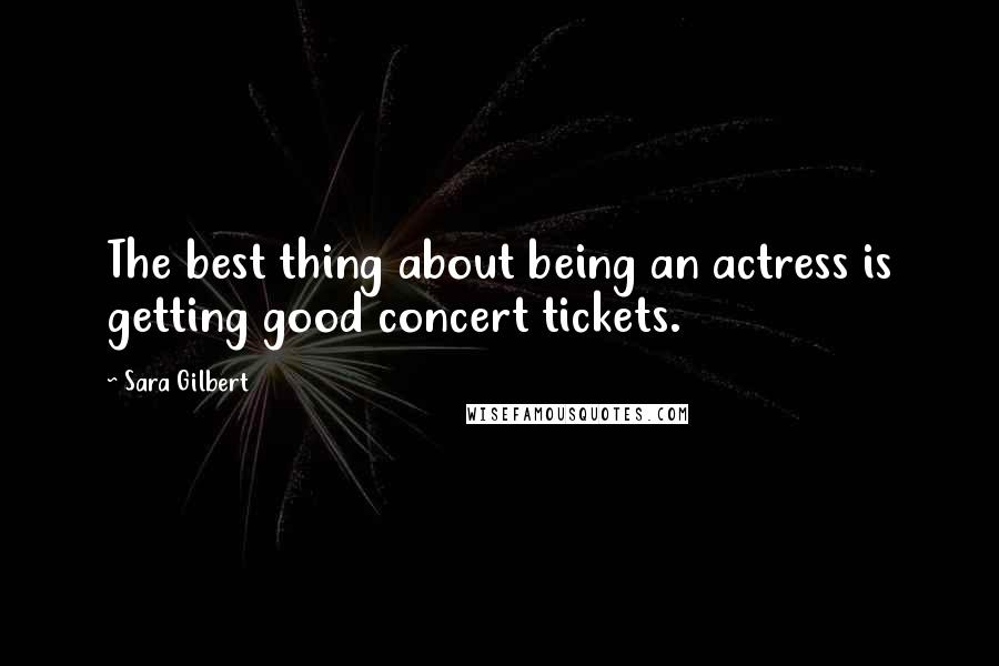 Sara Gilbert quotes: The best thing about being an actress is getting good concert tickets.