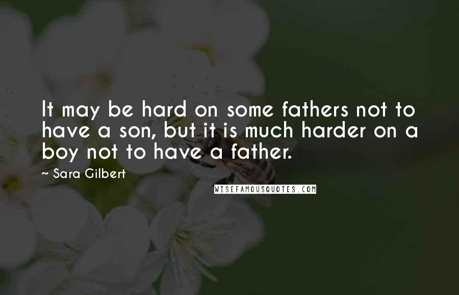 Sara Gilbert quotes: It may be hard on some fathers not to have a son, but it is much harder on a boy not to have a father.