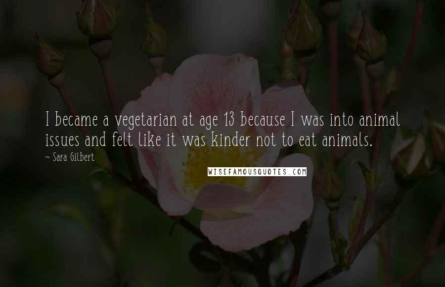 Sara Gilbert quotes: I became a vegetarian at age 13 because I was into animal issues and felt like it was kinder not to eat animals.