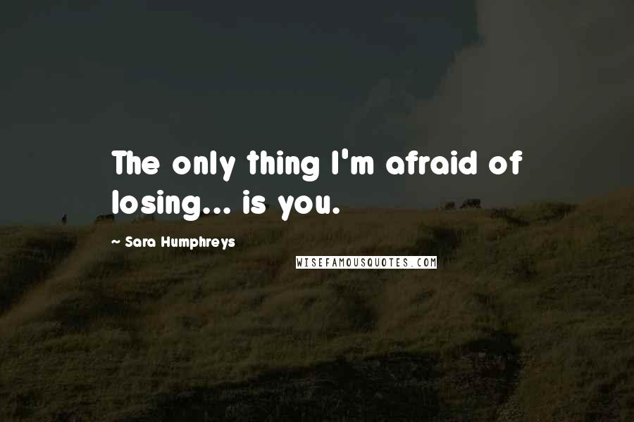 Sara Humphreys quotes: The only thing I'm afraid of losing... is you.