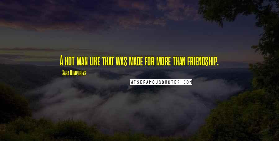 Sara Humphreys quotes: A hot man like that was made for more than friendship.