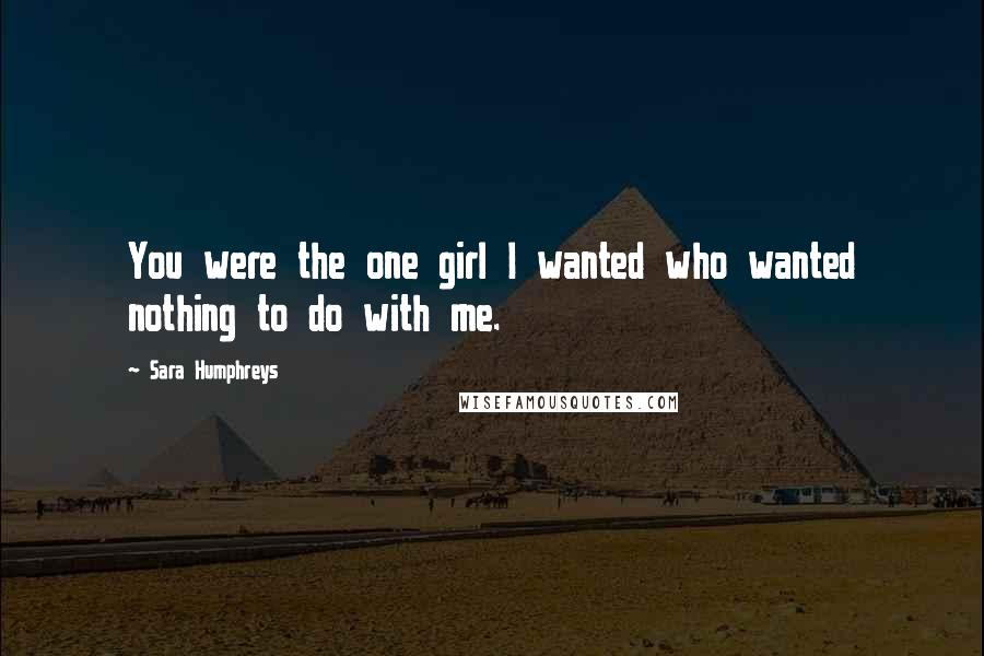 Sara Humphreys quotes: You were the one girl I wanted who wanted nothing to do with me.